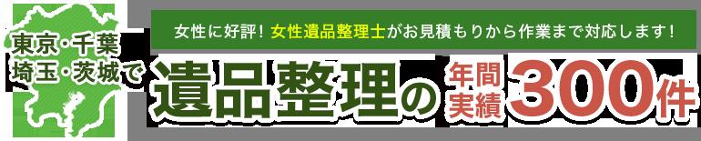 東京・千葉・埼玉・茨城で、女性に好評!女性遺品整理士がお見積もりから作業まで対応します。遺品整理の年間実績300件